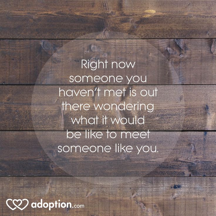 Right now someone you haven't met is out there wondering what it would be like to meet someone like you.