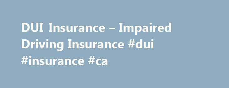 DUI Insurance – Impaired Driving Insurance #dui #insurance #ca http://tennessee.remmont.com/dui-insurance-impaired-driving-insurance-dui-insurance-ca/  # IMPAIRED DRIVING, INTERLOCK INSURANCE, DUI ABOUT US HEAR FROM OTHER ALBERTANS JUST LIKE YOU After my impaired I was looking for affordable insurance. I called at least six different insurance and broker companies all quoting me 800-900 a month. Going with the cheapest one I walked into their office and all of a sudden I was looking…