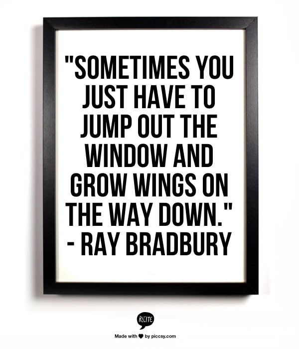 """Sometimes you just have to jump out the window and grow wings on the way down."" - Ray Bradbury"