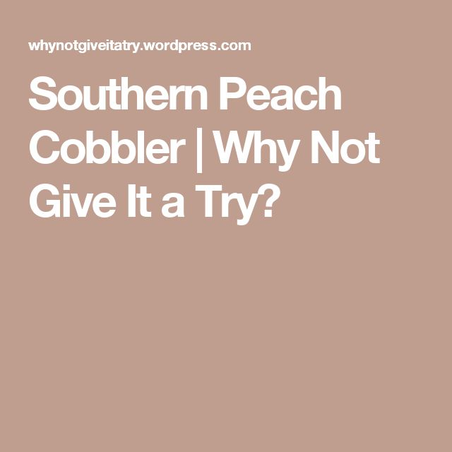 Southern Peach Cobbler | Why Not Give It a Try?