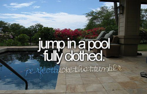 Bucket List Item Jump In A Pool Fully Clothed Quotes At