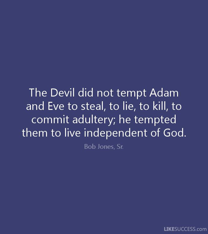 """And so he will tempt everybody to live independent of God. Jesus said: """"When he (Satan) lies, he speaks out of his own character, for he is a liar and the father of lies"""""""