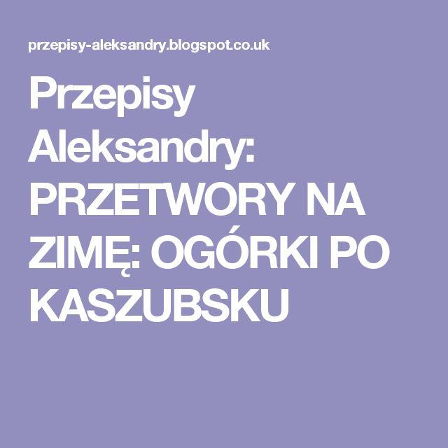 Przepisy Aleksandry: PRZETWORY NA ZIMĘ: OGÓRKI PO KASZUBSKU