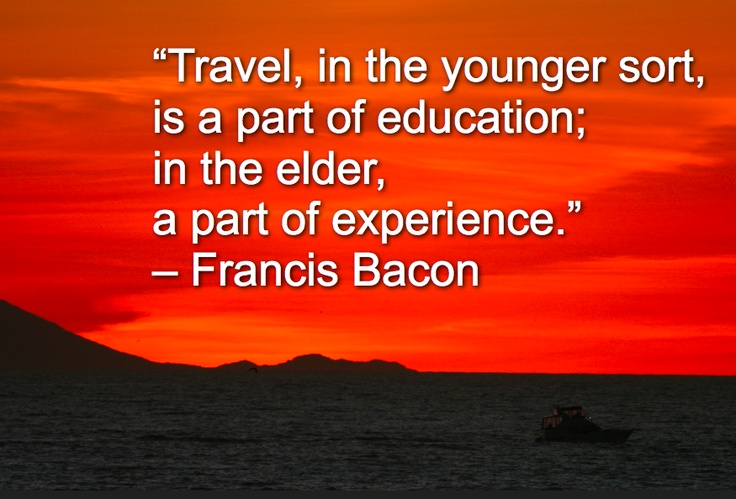 """""""Travel, in the younger sort, is a part of education; in the elder, a part of experience."""" – Francis Bacon"""