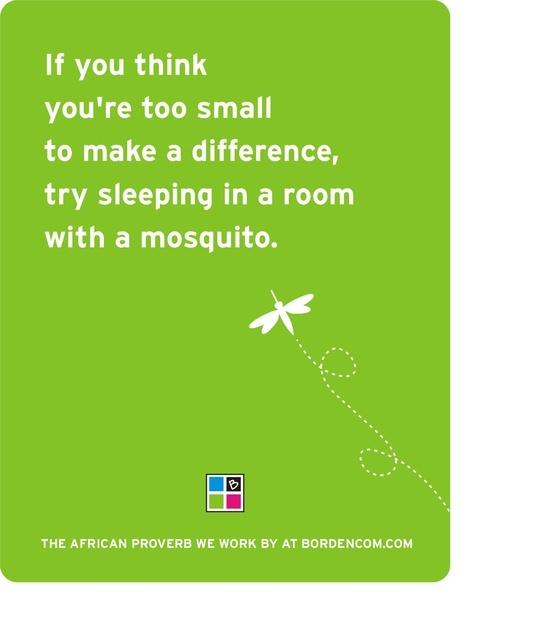 If you think you're too small to make a difference, try sleeping in a room with a mosquito.   -An African Proverb  via Lisa Borden