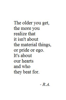 The older you get, the more you realize that is isn't about the material things or pride or ego. Its about our hearts and who they beat for