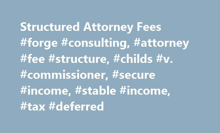 Structured Attorney Fees #forge #consulting, #attorney #fee #structure, #childs #v. #commissioner, #secure #income, #stable #income, #tax #deferred http://dating.nef2.com/structured-attorney-fees-forge-consulting-attorney-fee-structure-childs-v-commissioner-secure-income-stable-income-tax-deferred/  # structured attorney fees Structuring an attorney's legal fee is very similar to structuring a claimant's settlement. The same rules and tax principles must be followed in order to protect the…