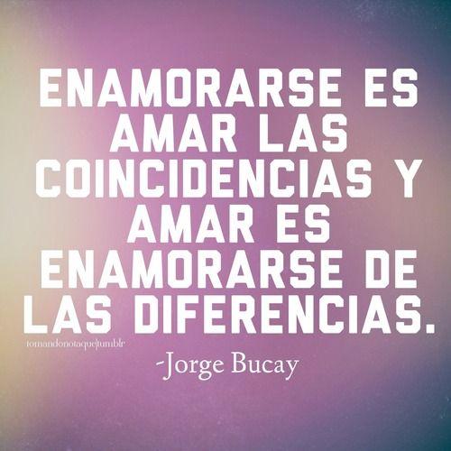 """""""Enamorarse es amar las coincidencias, y enamorarse es amar las diferencias"""" - Jorge Bucay :))"""