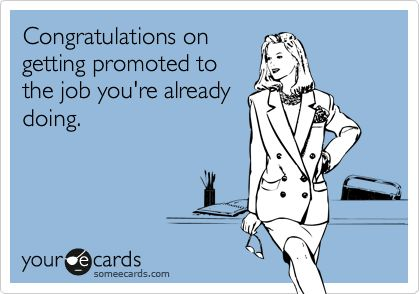 Funny Workplace Ecard: Congratulations on getting promoted to the job youre already doing. HAHAHAHAHA! This totally happened to me!