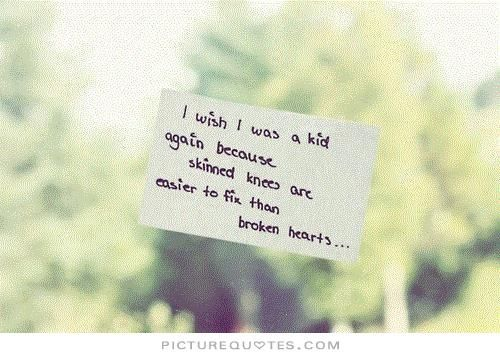 i-wish-i-was-a-kid-again-because-skinned-knees-are-easier-to-fix-than-broken-hearts-quote-1.jpg (500×357)