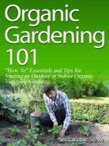 """Organic Gardening 101 (""""How To"""" Essentials and Tips for Starting an Outdoor or Indoor Organic Vegetable Garden)  By Sustainable Stevie"""