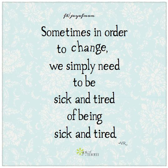 Sometimes in order to change, we simply need to be sick and tired of being sick and tired.