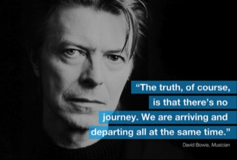 """""""The truth, of course, is that there's no journey. We are arriving and departing all at the same time."""" - David Bowie"""