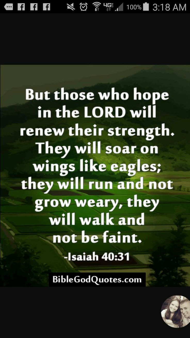 But those who hope in the Lord will renew their strength. They will soar on wings like eagles; they will run and not grow weary, they will walk and not be faint. Isiah 40:31