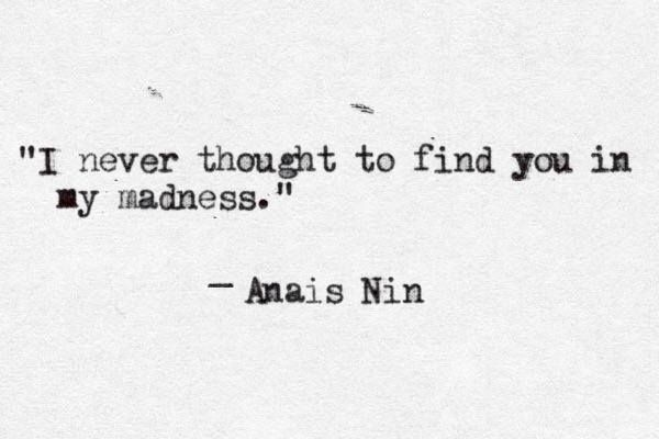 """'I never thought to find you in my madness"""" -Anais Nin"""