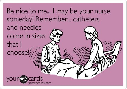 Be nice to me... I may be your nurse someday! Remember... catheters and needles come in sizes that I choose!