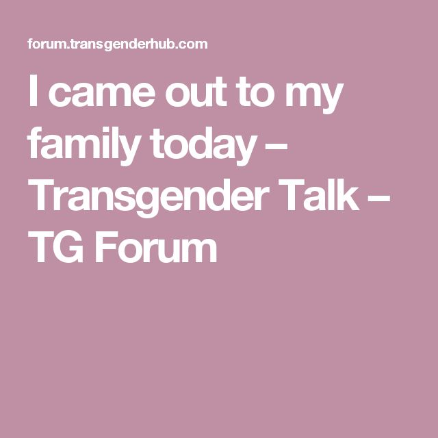 I came out to my family today – Transgender Talk – TG Forum