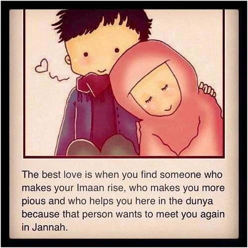 The best love is when you find someone who makes your imaan rise, who makes you more pious and who helps you here in the dunya because that person wants to meet you again in Jannah ~