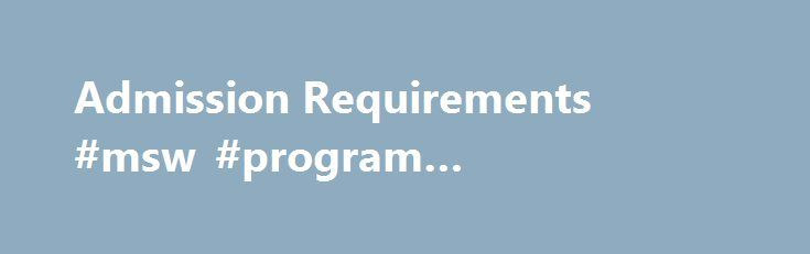 Admission Requirements #msw #program #requirements http://jamaica.remmont.com/admission-requirements-msw-program-requirements/  # Admission Requirements Admission Requirements Regular admission to the social work graduate program requires: Completed application forms for the Graduate School and School of Social Work. A baccalaureate degree with a liberal arts background from an accredited institution. An overall undergraduate GPA of 3.0. (An applicant whose undergraduate GPA is just below a…