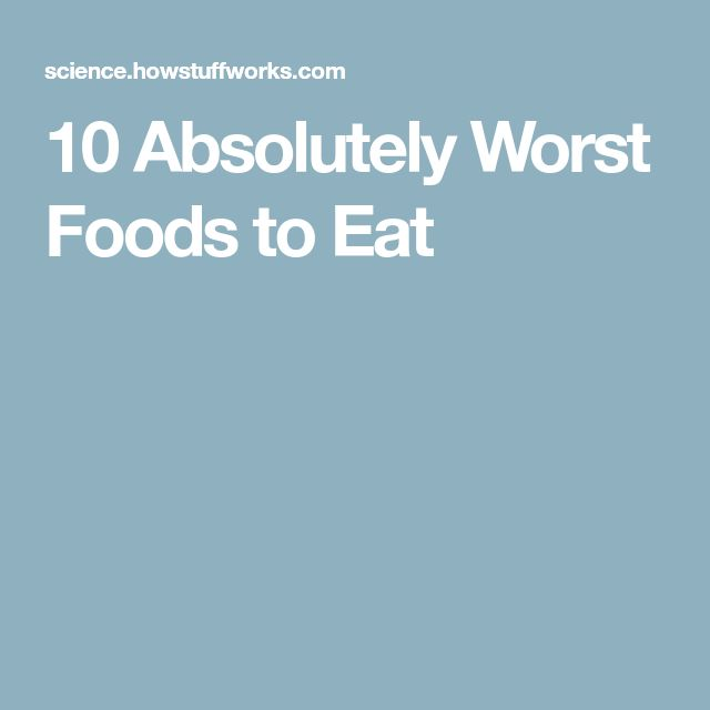 10 Absolutely Worst Foods to Eat