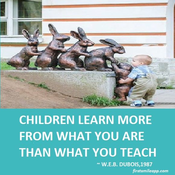 Children learn more from what you are than what you teach.  - W.E.B. Dubois