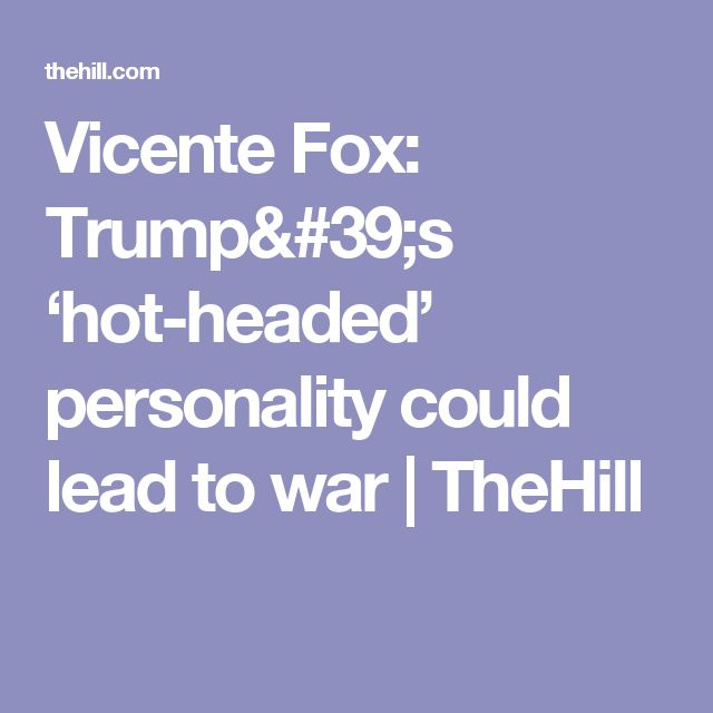 Vicente Fox: Trump's 'hot-headed' personality could lead to war | TheHill