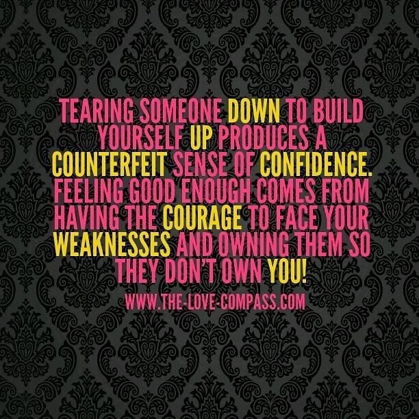 tearing someone down to build yourself up produces a counterfeit sense of confidence. feeling good comes from having the courage to face your weakness and owning them before they own you!