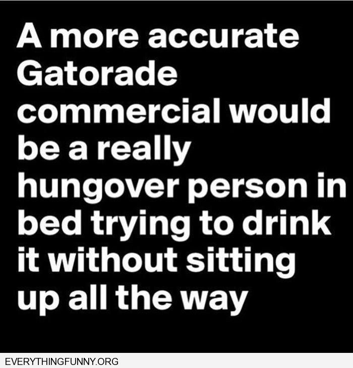 funny quote more accurate gatorade commercial would be a really hungover person in bed trying to drink without sitting up