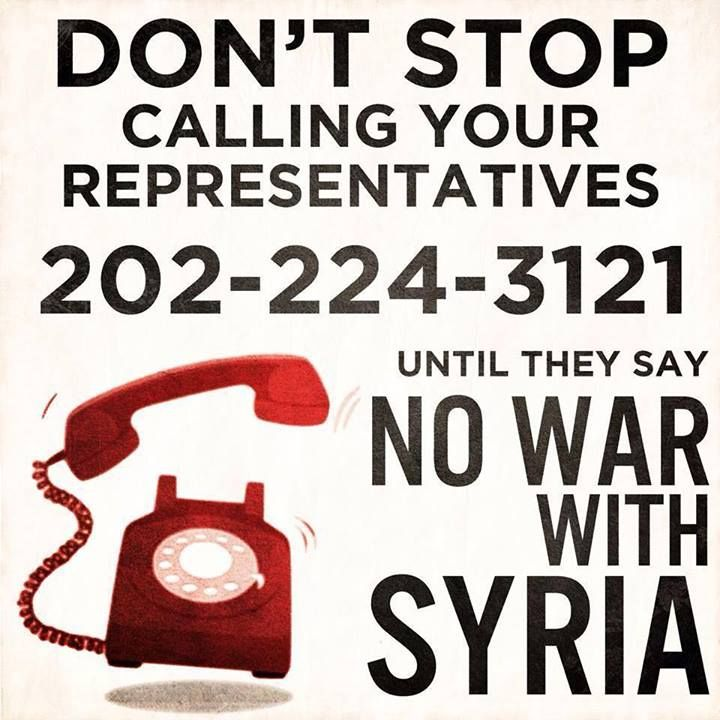 Congress is listening! Keep it up! 1) Spread the word! 2) Call. 3) Ask to be connected to your representative. 4) Demand a No Vote on War & tell them that this will affect your vote. 5) Repeat with a different representative. Obama- (202) 224-3121 email- http://www.whitehouse.gov/contact/submit-questions-and-comments  congress phone & online- http://www.contactingthecongress.org/ Petition- http://www.dontattacksyria.com  Protest- http://interoccupy.net/blog/map-of-nowarwithsyria-protests/