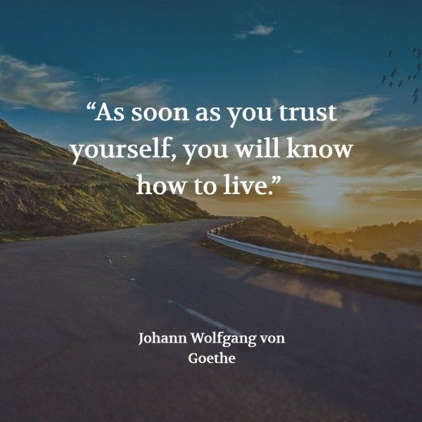 """""""As soon as you trust yourself, you will know how to live."""" – Johann Wolfgang von Goethe"""