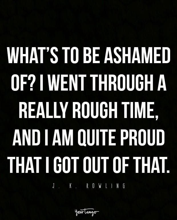"""What's to be ashamed of? I went through a really rough time, and I am quite proud that I got out of that."" — J. K. Rowling"
