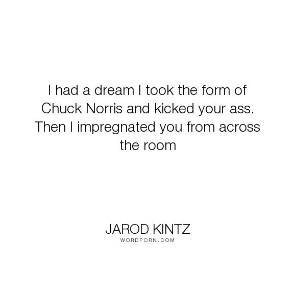 "Jarod Kintz - ""I had a dream I took the form of Chuck Norris and kicked your ass. Then I impregnated..."". humor, sex, fight, chuck-norris, pregnant"