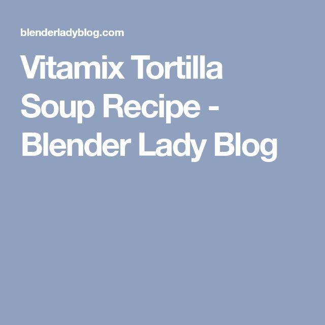 Vitamix Tortilla Soup Recipe - Blender Lady Blog