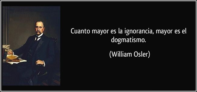 ... Cuanto mayor es la ignorancia, mayor es el dogmatismo. Willian Osler.