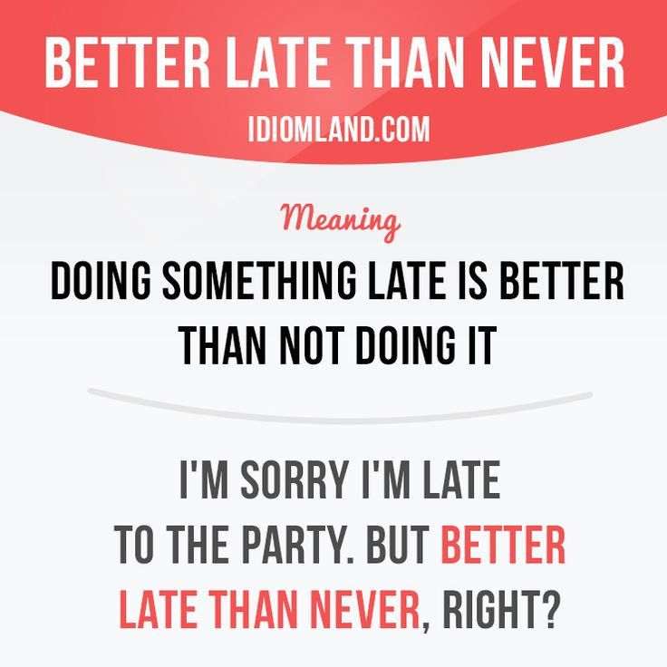 """Better late than never"" means ""doing something late is better than not doing…"