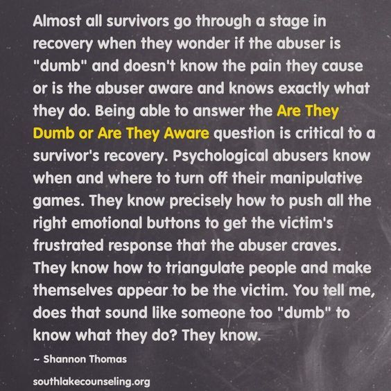 This questioning their IQ actually plays on our empathy.  It makes us feel sorry for them and want to help them.  It is not lack of IQ that causes them to be a narcissistic abuser.  Their lack of morals, values, and conscience is to blame.  All of which you can do nothing about.  WALK AWAY from abusive men.  NO.. don't walk... RUN RUN RUN