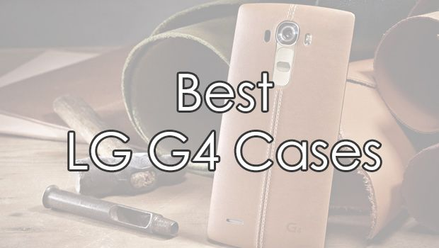 See the Great, Protect the Great - Best LG G4 Cases