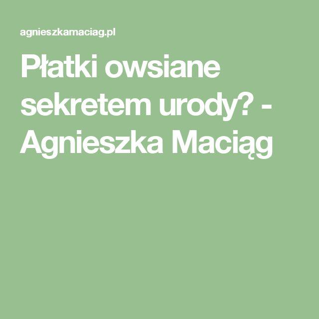 Płatki owsiane sekretem urody? - Agnieszka Maciąg