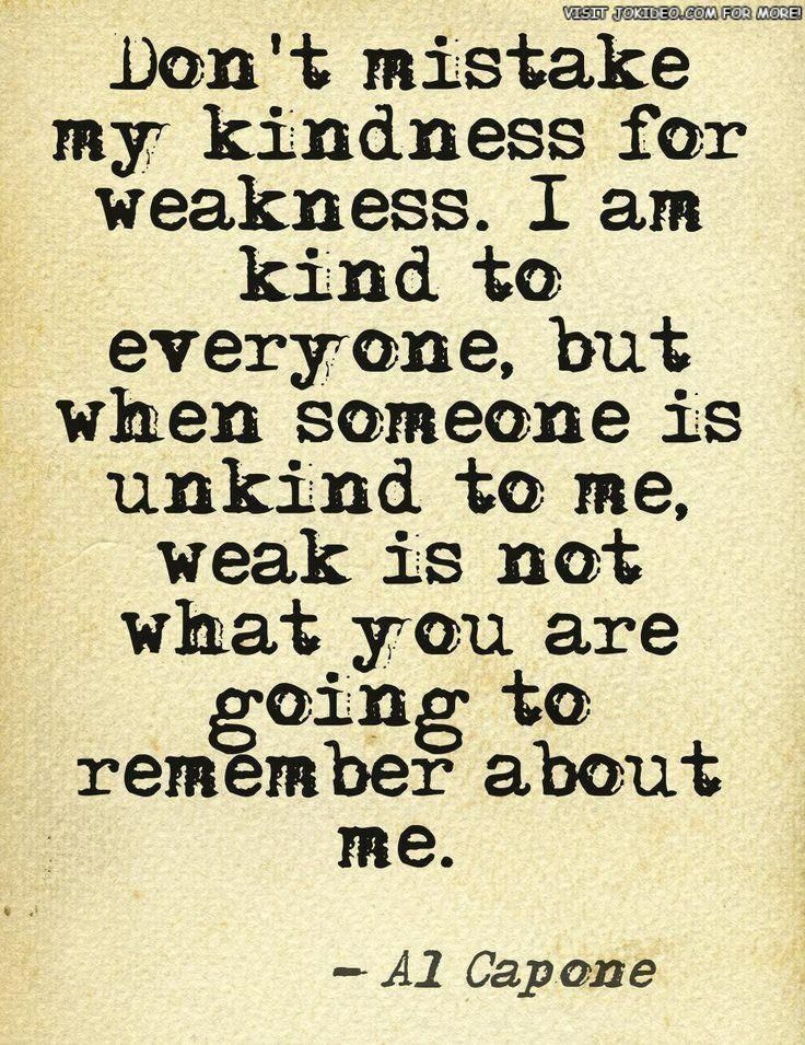 Just because I am a kind person who always tries to do the right thing, Don't think I will let you walk all over me.