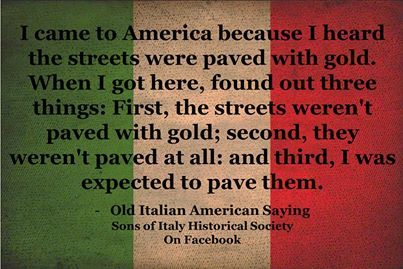 "An Italian immigrant says, ""I came to America because I heard the streets were paved with gold. When I got here, I found out three things: first, the streets weren't paved with gold; second, they weren't paved at all; and third, I was expected to pave them."" (""Ellis Island:  Realizing the American Dream,"" Town  Country)"