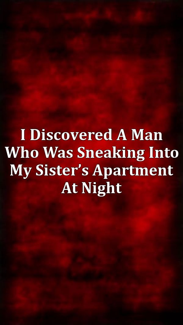 I Discovered A Man Who Was Sneaking Into My Sister S Apartment At Night Creepy Catalog 1 Horror Stories