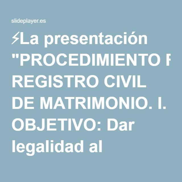 """⚡La presentación """"PROCEDIMIENTO REGISTRO CIVIL DE MATRIMONIO. I. OBJETIVO: Dar legalidad al contrato de matrimonio, mediante el cual libre y espontánemante se unen dos."""""""