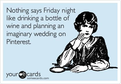 Nothing says Friday night like drinking a bottle of wine and planning an imaginary wedding on Pinterest.