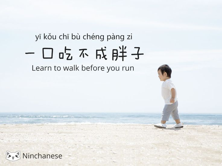 "This Chinese quote is all about taking your time and learning step by step instead of rushing. Doing it step by step makes the learning more efficient. Take time to achieve each step of your learning and make sure you master them. ""Learn to walk before you run."" The Chinese quote "" 一口吃不成胖子"" literally means: ""you cannot get fat with only one mouthful"". This literal meaning is really funny but also very representative. You can easily imagine that you can't become fatter if you don't eat enough"