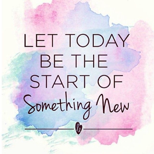 let today be the start of something new motivation