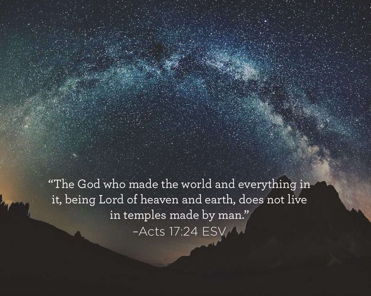 """""""The God who made the world and everything in it, being Lord of heaven and earth, does not live in temples made by man."""" Acts 17:24 ESV"""