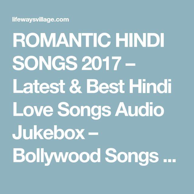 ROMANTIC HINDI SONGS 2017 – Latest & Best Hindi Love Songs Audio Jukebox – Bollywood Songs 2017