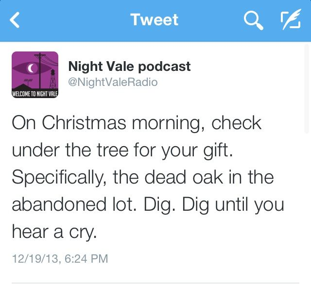 On Christmas morning, check under the tree for your gift. Specifically, the dead oak in the abandoned lot. Dig until you hear a cry. #nightvale
