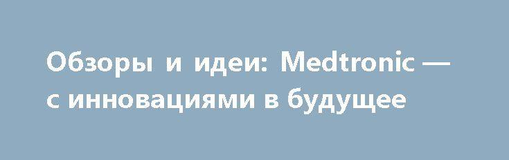 """Обзоры и идеи: Medtronic — с инновациями в будущее http://прогноз-валют.рф/%d0%be%d0%b1%d0%b7%d0%be%d1%80%d1%8b-%d0%b8-%d0%b8%d0%b4%d0%b5%d0%b8-medtronic-%d1%81-%d0%b8%d0%bd%d0%bd%d0%be%d0%b2%d0%b0%d1%86%d0%b8%d1%8f%d0%bc%d0%b8-%d0%b2-%d0%b1%d1%83%d0%b4%d1%83%d1%89%d0%b5/  Уважаемые дамы и господа!В разделе""""Обзоры и идеи""""опубликован обзорСаидовой Зарины,ведущего аналитика отдела анализа мировых рынковГК """"ФИНАМ"""",""""Medtronic - с инновациями в будущее""""...В прошлом году Medtronic предприняла…"""