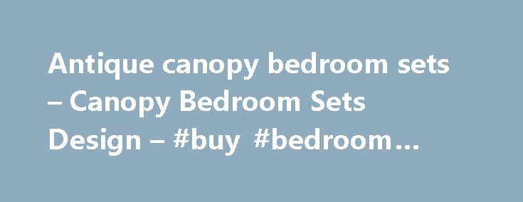 Antique canopy bedroom sets – Canopy Bedroom Sets Design – #buy #bedroom #furniture http://bedroom.remmont.com/antique-canopy-bedroom-sets-canopy-bedroom-sets-design-buy-bedroom-furniture/  #antique bedroom sets # Canopy Bedroom Sets Design That would be very nice to get the canopy bedroom sets for your bedroom. The style is very unique and it is very comfortable when you don't want any mosquito comes to your room. You can also get the elegant design from the canopy bedroom ideas. The styles…